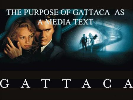 THE PURPOSE OF GATTACA AS A MEDIA TEXT. 2 Purpose… To entertain To spread awareness of social/ethical issues that people may or may not be aware of.