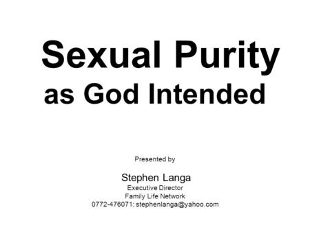 Sexual Purity as God Intended Presented by Stephen Langa Executive Director Family Life Network 0772-476071: