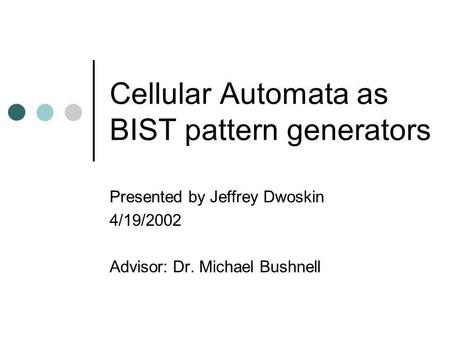 Cellular Automata as BIST pattern generators Presented by Jeffrey Dwoskin 4/19/2002 Advisor: Dr. Michael Bushnell.