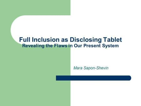 Full Inclusion as Disclosing Tablet Revealing the Flaws in Our Present System Mara Sapon-Shevin.