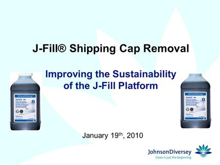 J-Fill® Shipping Cap Removal Improving the Sustainability of the J-Fill Platform January 19 th, 2010.