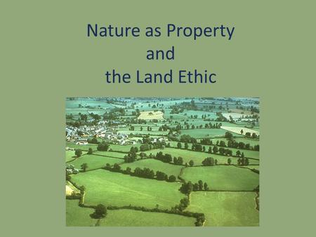 Nature as Property and the Land Ethic. Announcement Change of schedule: March 13: The Nature of Animals: Animals as Machines March 18: Environmentalism.
