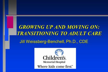 GROWING UP AND MOVING ON: TRANSITIONING TO ADULT CARE Jill Weissberg-Benchell, Ph.D., CDE.