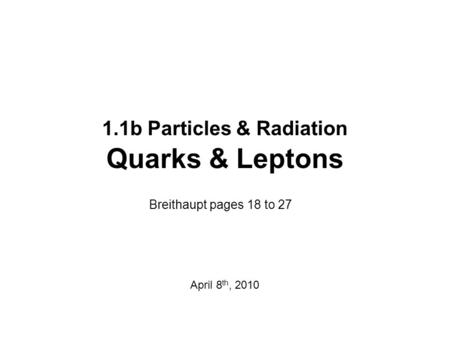 1.1b Particles & Radiation Quarks & Leptons Breithaupt pages 18 to 27 April 8 th, 2010.
