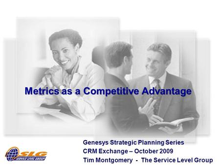 Metrics as a Competitive Advantage Genesys Strategic Planning Series CRM Exchange – October 2009 Tim Montgomery - The Service Level Group.