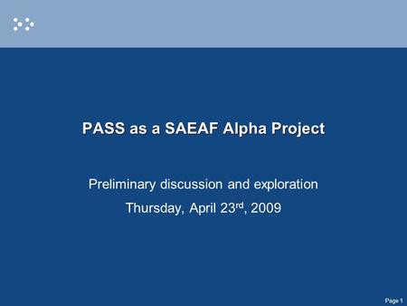 Page 1 PASS as a SAEAF Alpha Project Preliminary discussion and exploration Thursday, April 23 rd, 2009.
