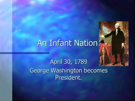 An Infant Nation April 30, 1789 George Washington becomes President.