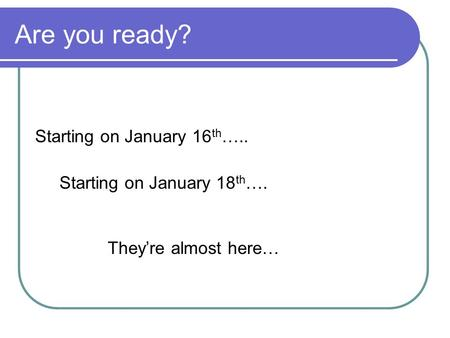 Are you ready? Starting on January 16 th ….. Starting on January 18 th …. Theyre almost here…