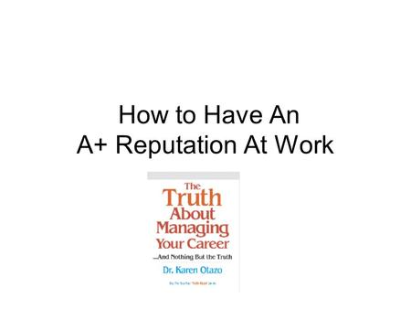 How to Have An A+ Reputation At Work. What Creates Your Reputation? Your Network Your People Skills Your Communication Skills Your Work Habits Your Presentation.