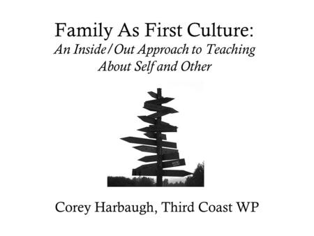 Family As First Culture: An Inside/Out Approach to Teaching About Self and Other Corey Harbaugh, Third Coast WP.