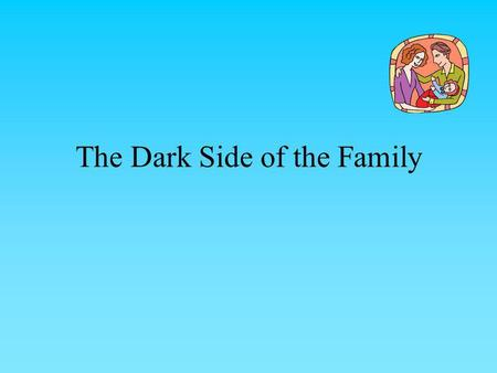 The Dark Side of the Family. What is the Dark Side of the Family? The Dark Side of the Family Family life is by no means always a picture of harmony and.
