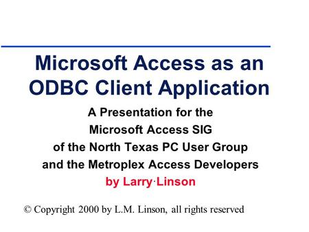 Microsoft Access as an ODBC Client Application A Presentation for the Microsoft Access SIG of the North Texas PC User Group and the Metroplex Access Developers.
