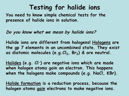 Testing for halide ions You need to know simple chemical tests for the presence of halide ions in solution. Do you know what we mean by halide ions? Halide.
