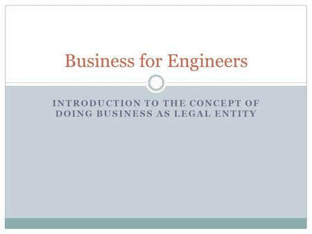 INTRODUCTION TO THE CONCEPT OF DOING BUSINESS AS LEGAL ENTITY Business for Engineers.