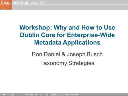 Strategies LLCTaxonomy May 22, 2005Copyright 2005 Taxonomy Strategies LLC. All rights reserved. Workshop: Why and How to Use Dublin Core for Enterprise-Wide.