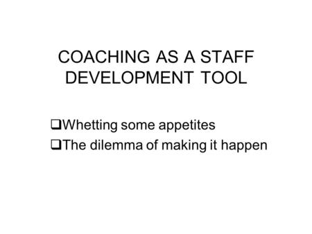COACHING AS A STAFF DEVELOPMENT TOOL Whetting some appetites The dilemma of making it happen.
