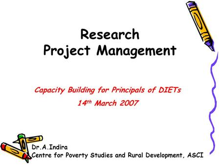 Research Project Management Dr.A.Indira Centre for Poverty Studies and Rural Development, ASCI Capacity Building for Principals of DIETs 14 th March 2007.