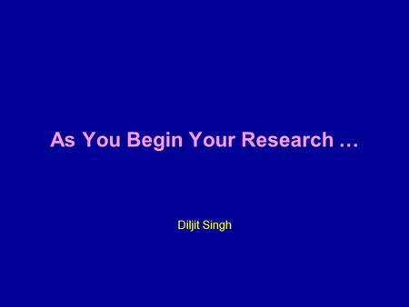 As You Begin Your Research … Diljit Singh. Preparing for the Journey.