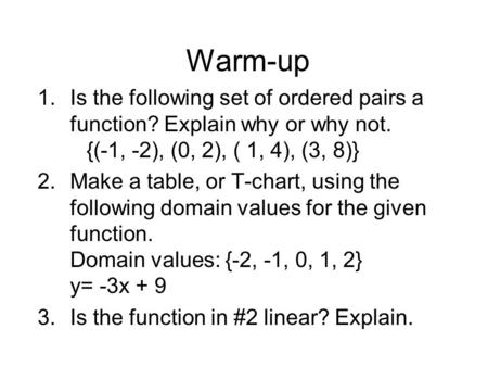 Warm-up 1.Is the following set of ordered pairs a function? Explain why or why not. {(-1, -2), (0, 2), ( 1, 4), (3, 8)} 2.Make a table, or T-chart, using.