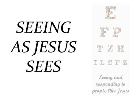 SEEING AS JESUS SEES. How did/does Jesus see people?