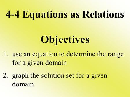 4-4 Equations as Relations Objectives 1. use an equation to determine the range for a given domain 2. graph the solution set for a given domain.