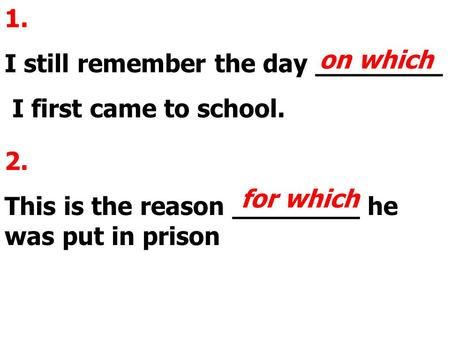 1. I still remember the day ________ I first came to school. on which 2. This is the reason ________ he was put in prison for which.