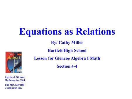 Equations as Relations By: Cathy Miller Bartlett High School Lesson for Glencoe Algebra I Math Section 4-4 Algebra I Glencoe Mathematics 2004 The McGraw.