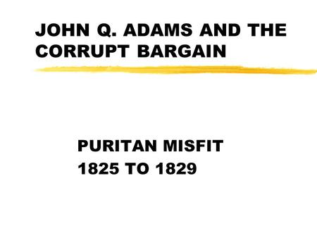 JOHN Q. ADAMS AND THE CORRUPT BARGAIN PURITAN MISFIT 1825 TO 1829.