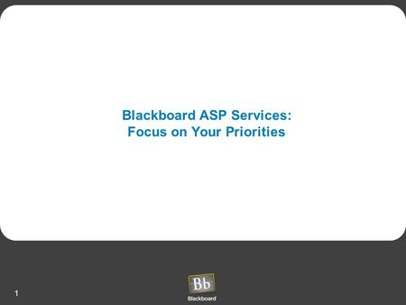 1 Blackboard ASP Services: Focus on Your Priorities.