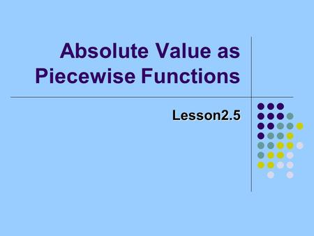 Absolute Value as Piecewise Functions Lesson2.5. Example f (x) = x + 1, if x < 1 2, if 1 x 3 (x-3) 2 + 2, if x > 3.
