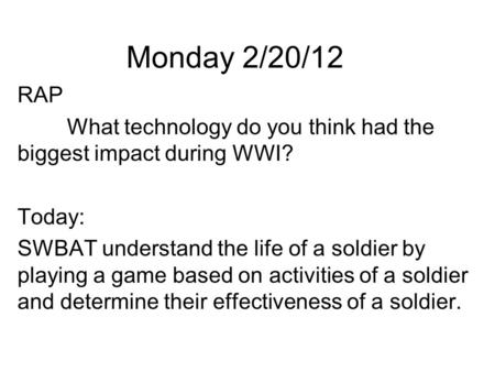 Monday 2/20/12 RAP What technology do you think had the biggest impact during WWI? Today: SWBAT understand the life of a soldier by playing a game based.