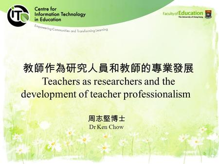 Teachers as researchers and the development of teacher professionalism Dr Ken Chow.