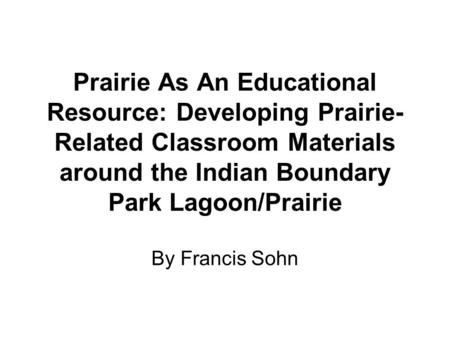 Prairie As An Educational Resource: Developing Prairie- Related Classroom Materials around the Indian Boundary Park Lagoon/Prairie By Francis Sohn.