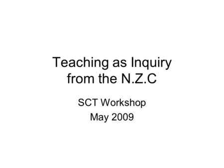 Teaching as Inquiry from the N.Z.C SCT Workshop May 2009.