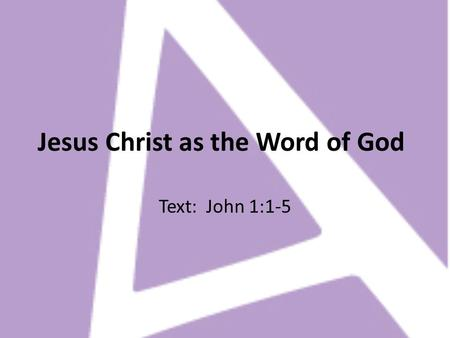 Jesus Christ as the Word of God Text: John 1:1-5.