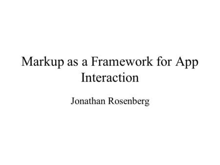 Markup as a Framework for App Interaction Jonathan Rosenberg.