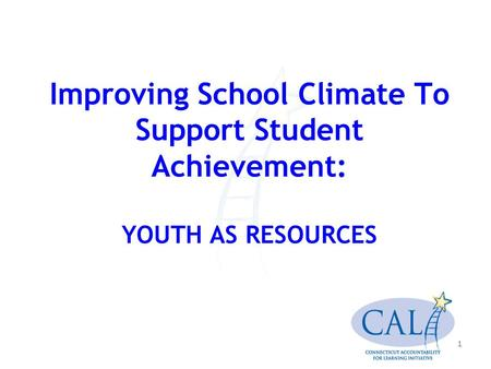 1 Improving School Climate To Support Student Achievement: YOUTH AS RESOURCES.