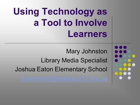 Using Technology as a Tool to Involve Learners Mary Johnston Library Media Specialist Joshua Eaton Elementary School