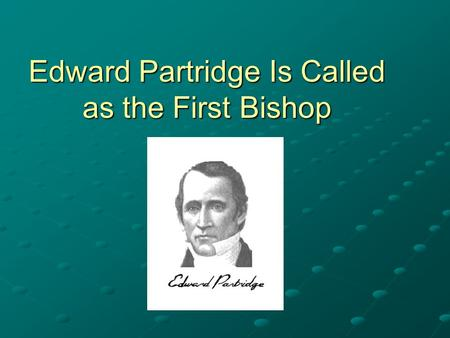 Edward Partridge Is Called as the First Bishop. Doctrine and Covenants 41:9–11 9 And again, I have called my servant Edward Partridge; and I give a commandment,