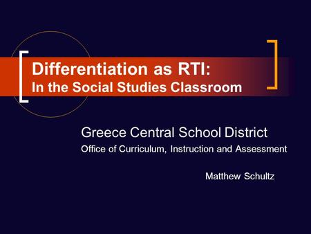 Differentiation as RTI: In the Social Studies Classroom Greece Central School District Office of Curriculum, Instruction and Assessment Matthew Schultz.