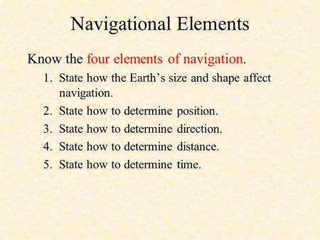 Navigational Elements Know the four elements of navigation. 1. State how the Earths size and shape affect navigation. 2. State how to determine position.