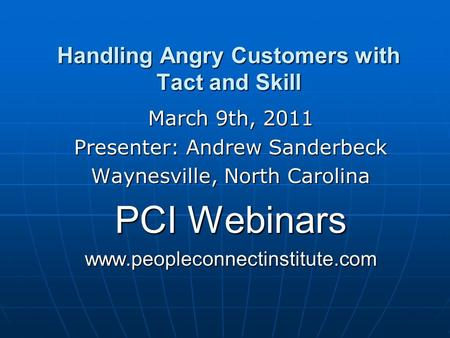 Handling Angry Customers with Tact and Skill March 9th, 2011 Presenter: Andrew Sanderbeck Waynesville, North Carolina PCI Webinars www.peopleconnectinstitute.com.