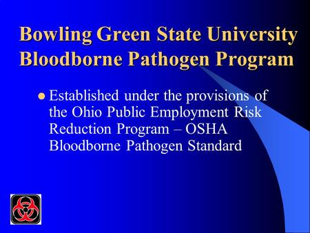 Bowling Green State University Bloodborne Pathogen Program Established under the provisions of the Ohio Public Employment Risk Reduction Program – OSHA.