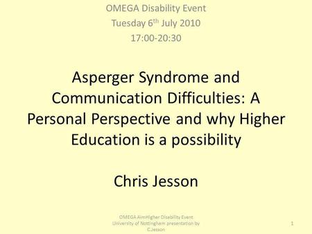 Asperger Syndrome and Communication Difficulties: A Personal Perspective and why Higher Education is a possibility Chris Jesson OMEGA Disability Event.