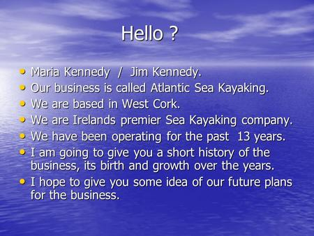 Hello ? Hello ? Maria Kennedy / Jim Kennedy. Maria Kennedy / Jim Kennedy. Our business is called Atlantic Sea Kayaking. Our business is called Atlantic.