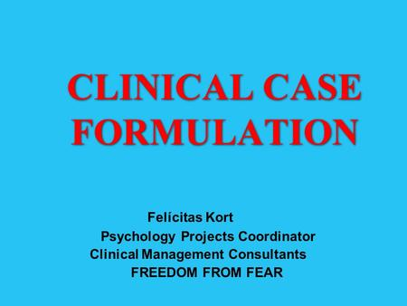 CLINICAL CASE FORMULATION Felícitas Kort Psychology Projects Coordinator Clinical Management Consultants FREEDOM FROM FEAR.