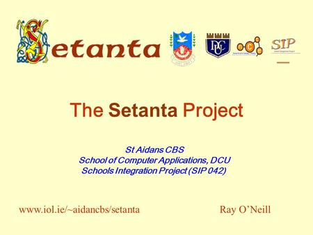 The Setanta Project St Aidans CBS School of Computer Applications, DCU Schools Integration Project (SIP 042) Ray ONeillwww.iol.ie/~aidancbs/setanta.