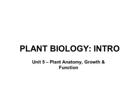 PLANT BIOLOGY: INTRO Unit 5 – Plant Anatomy, Growth & Function.