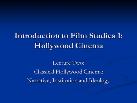Introduction to Film Studies 1: Hollywood Cinema Lecture Two: Classical Hollywood Cinema: Narrative, Institution and Ideology.