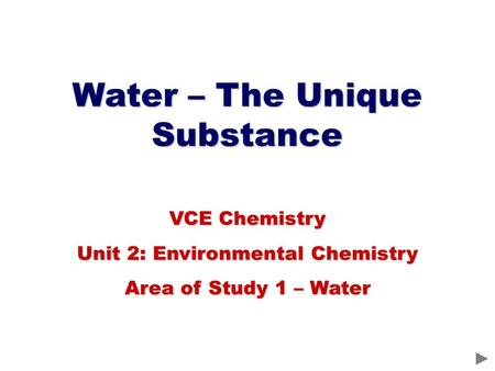 Water – The Unique Substance VCE Chemistry Unit 2: Environmental Chemistry Area of Study 1 – Water.